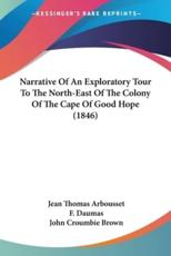 Narrative Of An Exploratory Tour To The North-East Of The Colony Of The Cape Of Good Hope (1846) - Jean Thomas Arbousset, F. Daumas