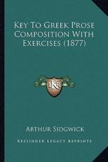 Key to Greek Prose Composition with Exercises (1877) - Arthur Sidgwick