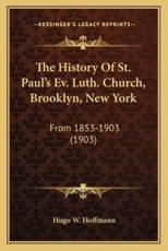 The History of St. Paul's Ev. Luth. Church, Brooklyn, New York - Hugo W Hoffmann