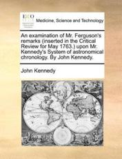 An Examination of Mr. Ferguson's Remarks (Inserted in the Critical Review for May 1763. Upon Mr. Kennedy's System of Astronomical Chronology. by John Kennedy. - John Kennedy