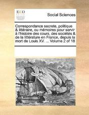 Correspondance Secrete, Politique & Litteraire, Ou Memoires Pour Servir A L'Histoire Des Cours, Des Societes & de La Litterature En France, Depuis La Mort de Louis XV. ... Volume 2 of 18 - Multiple Contributors, See Notes Multiple Contributors
