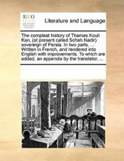 The Compleat History of Thamas Kouli Kan, (at Present Called Schah Nadir) Sovereign of Persia. in Two Parts. ... Written in French, and Rendered Into English with Improvements. to Which Are Added, an Appendix by the Translator, ... - Multiple Contributors, See Notes Multiple Contributors