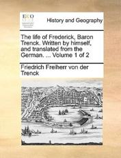 The Life of Frederick, Baron Trenck. Written by Himself, and Translated from the German. ... Volume 1 of 2 - Friedrich Freiherr Von Der Trenck, Friedrich Freiherr Von Der Trenck
