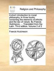 A Short Introduction to Moral Philosophy, in Three Books; Containing the Elements of Ethicks and the Law of Nature. by Francis Hutcheson, ... Translated from the Latin. Third Edition. Volume 2 of 2 - Francis Hutcheson