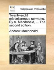 Twenty-Eight Miscellaneous Sermons. by A. MacDonald, ... the Second Edition. - Andrew MacDonald