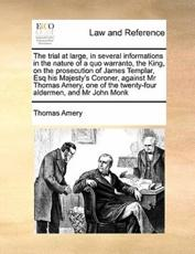 The Trial at Large, in Several Informations in the Nature of a Quo Warranto, the King, on the Prosecution of James Templar, Esq His Majesty's Coroner, Against MR Thomas Amery, One of the Twenty-Four Aldermen, and MR John Monk - Thomas Amery