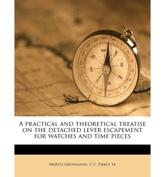 A Practical and Theoretical Treatise on the Detached Lever Escapement for Watches and Time Pieces - Moritz Grossmann, C C Pierce
