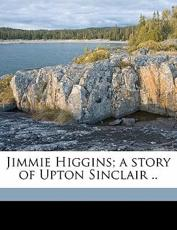 Jimmie Higgins; A Story of Upton Sinclair .. - Upton Sinclair