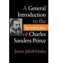 A General Introduction to the Semiotic of Charles Sanders Peirce - James Jakob Liszka