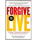 Forgive to Live - Dick Tibbits