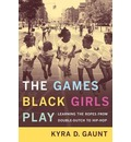 The Games Black Girls Play - Kyra D. Gaunt