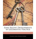 Some Recent Developments in Locomotive Practice - Charles John Bowen Cooke