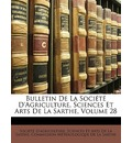 Bulletin de La Societe D'Agriculture, Sciences Et Arts de La Sarthe, Volume 28 - Sciences Et Art Socit D'Agriculture