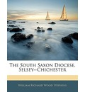 The South Saxon Diocese, Selsey--Chichester - William Richard Wood Stephens