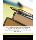Letters on Unitarianism: Addressed to the Members of the First Presbyterian Church, in the City of Baltimore