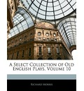 A Select Collection of Old English Plays, Volume 10 - Richard Morris   PH.