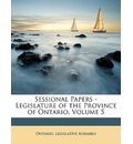 Sessional Papers - Legislature of the Province of Ontario, Volume 5 - Legislative Assembly Ontario Legislative Assembly