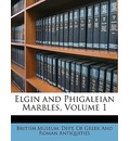 Elgin and Phigaleian Marbles, Volume 1 - British Museum. Dept. Of Greek And Roman