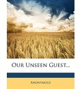 Our Unseen Guest... - Anonymous