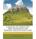 A Manual of Debate and Oral Discussion for Schools, Societies and Clubs - James Milton O'Neill