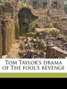 Tom Taylor's Drama of the Fool's Revenge - Tom Taylor