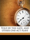 Told by the Gate, and Other One-Act Plays - Malcolm Morley