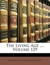 The Living Age ..., Volume 129 - Of America Project Making of America Project