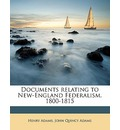 Documents Relating to New-England Federalism. 1800-1815 - Henry Adams