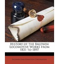 History of the Baldwin Locomotive Works from 1831 to 1897 - Baldwin-Lima-Hamilton Corporation