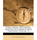 Town Papers. Documents Relating to Towns in New Hampshire, Volume 13 - Isaac Weare Hammond
