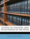 Letters to Teachers, and Other Papers of the Hour - Hartley Burr Alexander