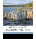 My Mission to London, 1912-1914 - Karl Max Lichnowsky