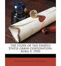 The Story of the United States Grain Corporation. April 5, 1920 - United States Grain Corporation