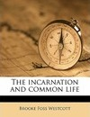 The Incarnation and Common Life - Brooke Foss Westcott