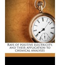 Rays of Positive Electricity, and Their Application to Chemical Analyses - Sir J J Thomson