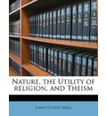 Nature, the Utility of Religion, and Theism - John Stuart Mill