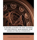 A Short Course in the Testing of Electrical Machinery; For Nonelectrical Students - J Harold Morecroft