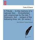 A Tribute ... to the Memory of a Beloved Son ... Embellished with Engravings by the Late T. Robinson, the ... Subject of the Following Lines, Etc. [In Verse.] - Ellen Robinson
