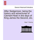 After Sedgemoor, Being the History and Adventures of Clement Noel in the Days of King James the Second, Etc. - Edgar T Pickering