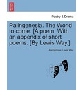 Palingenesia. the World to Come. [A Poem. with an Appendix of Short Poems. [By Lewis Way.] - Anonymous