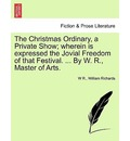 The Christmas Ordinary, a Private Show; Wherein Is Expressed the Jovial Freedom of That Festival. ... by W. R., Master of Arts. - W R
