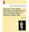 Discourse on the History, Character, and Prospects of the West, Delivered to the Union Literary Society of Miami University, Oxford, Ohio. - Daniel Drake