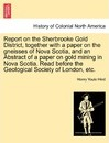 Report on the Sherbrooke Gold District, Together with a Paper on the Gneisses of Nova Scotia, and an Abstract of a Paper on Gold Mining in Nova Scotia. Read Before the Geological Society of London, Etc. - Henry Youle Hind