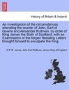 An Investigation of the Circumstances Attending the Murder of John, Earl of Gowrie and Alexander Ruthven, by Order of King James the Sixth of Scotland; With an Examination of the Forged Restalrig Letters Brought Forward to Exculpate the King - George Payne Rainsford James