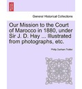 Our Mission to the Court of Marocco in 1880, Under Sir J. D. Hay ... Illustrated from Photographs, Etc. - Philip Durham Trotter