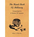 The Hand-Book Of Millinery - Comprised In A Series Of Lessons For The Formation Of Bonnets, Capotes, Turbans, Caps, Bows, Etc. - To Which Is Appended A Treatise On Taste, And The Blending Of Colours - Also An Essay On Corset Making - Mary J. Howell