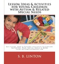 Lesson Ideas and Activities for Young Children with Autism and Related Special Needs - S B Linton