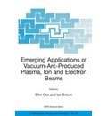 Emerging Applications of Vacuum-arc-produced Plasma, Ion and Electron Beams - Efim Oks