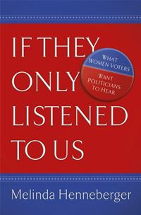 If They Only Listened To Us: What Women Voters Want Politicians To Hear - Melinda HennebergerMelinda Henneberger