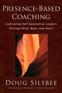 Presence-Based Coaching: Cultivating Self-Generative Leaders Through Mind, Body, And Heart - Doug Silsbee